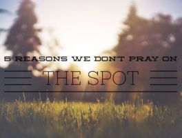5 Reasons We Don't Pray on the Spot