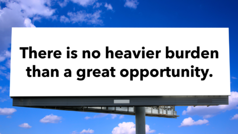 There is No Heavier Burden Than a Great Opportunity